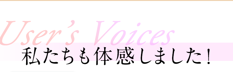 User's Voices 私たちも体感しました!